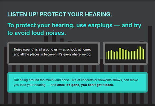 Listen up! Protect your hearing. To protect your hearing, use earplugs and try to avoid loud noises. Noise (sound) is all around us-at school, at home, and all the places inbetween. It's everywhere we go. But being around too much loud noise, like at concerts or fireworks shows can make you lose your hearing. And you can't get it back.