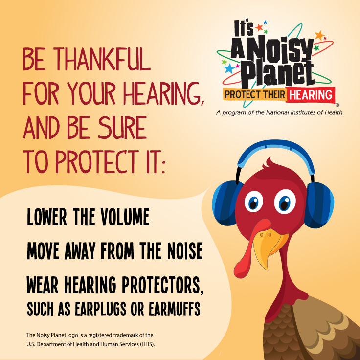 A cartoon turkey wears earmuffs to protect his hearing. Be thankful for your hearing, and be sure to protect it: Lower the volume. Move away from the noise. Wear hearing protectors, such as earplugs or ear muffs. The Noisy Planet logo is a registered trademark of the U.S. Department of Health and Human Services (HHS).  It's a Noisy Planet. Protect Their Hearing logo.