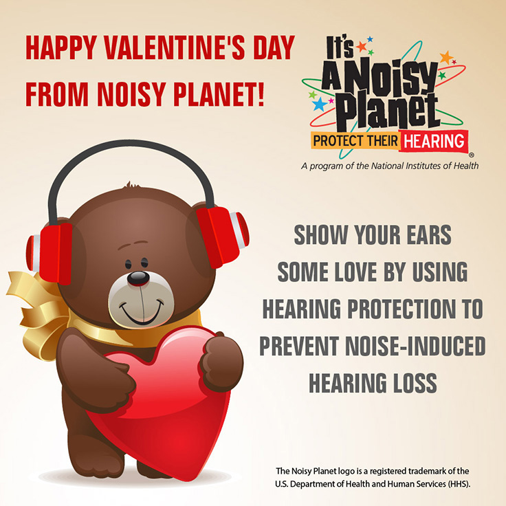 It's a Noisy Planet. Protect Their Hearing logo. A cartoon teddy bear holding a Valentine's Day heart wears earmuffs to protect his hearing. Happy Valentine's Day from Noisy Planet! Show your ears some love by using hearing protection to prevent noise-induced hearing loss.