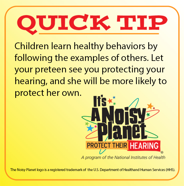 Quick Tip: Children learn healthy behaviors by following the example of others. Let your preteen see you protecting your hearing, and she will be more likely to protect her own.